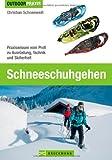 Schneeschuhgehen - Das Praxisbuch für alle Wintersport-Liebhaber und Tourengeher, inkl. Tipps und Informationen zu Ausrüstung, Technik, Grundlagen und ... Profi zu Ausrüstung, Technik und Sicherheit