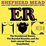 'ER, or, The Brassbound Beauty, The Bearded Bicyclist, and the Gold-Colored Teenage Grandfather: A Novel | Shepherd Mead