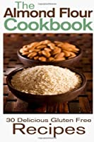 The Almond Flour Cookbook: 30 Delicious and Gluten Free Recipes by CreateSpace Independent Publishing Platform
