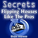 The Secrets to Flipping Houses Like the Pros: 34 Weeks in the Life of a Successful Investor Audiobook by Dan Howe Narrated by Gregory Shinn