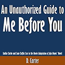 An Unauthorized Guide to Me Before You: Emilia Clarke and Sam Claflin Star in the Movie Adaptation of JoJo Moyes' Novel (       UNABRIDGED) by D. Carter Narrated by Scott Clem