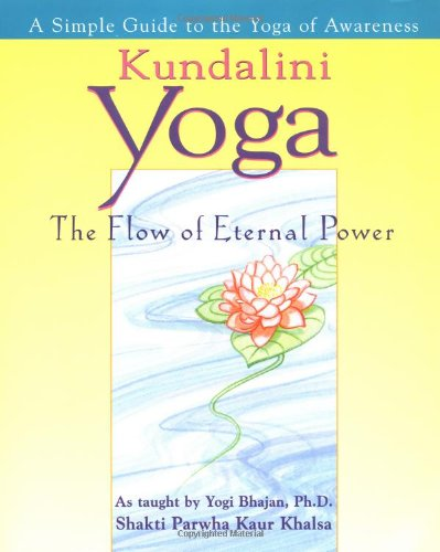 Kundalini Yoga: The Flow of Eternal Power - a Simple Guide to the Yoga of Awareness as Taught by Yogi Bhajan