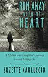 Run Away with My Heart: A Mother and Daughter's Journey Toward Letting Go