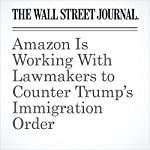 Amazon Is Working With Lawmakers to Counter Trump's Immigration Order | Laura Stevens