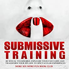 Submissive Training: Be Sexual Vulnerable, Explore Your Fantasies and Transform Your Sex Life to Spectacular Experiences Audiobook by  More Sex More Fun Book Club Narrated by Anneliese Rennie