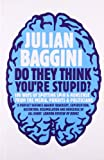 Do They Think You're Stupid?: 100 Ways of Spotting Spin and Nonsense from the Media, Celebrities and Politicians (1847080839) by Baggini, Julian