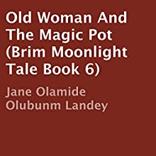 Old Woman and the Magic Pot: Brim Moonlight Tale Book 6 (       UNABRIDGED) by Jane Olamide Olubunm Landey Narrated by Richard Frances