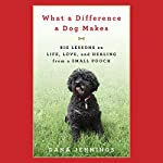 What a Difference a Dog Makes: Big Lessons on Life, Love and Healing from a Small Pooch | Dana Jennings