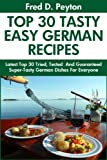 Top 30 Proven and Tested German Recipes: Tried and Guaranteed Super Tasty, Top Class, Most-Wanted And Easy To Cook German Dishes For Every Member of The Family (English Edition)
