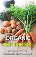 Organic Pest Control: A Beginners Guide To Backyard Pest Control (beginners guide to gardening, organic pest control, organic vegetables, backyard vegetables, ... fruit, organic pesticides) (English Edition)