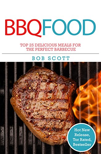 BBQ Food: Top 25 Delicious Meals For The Perfect Barbeque by Bob Scott