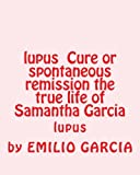 img - for lupus Cure or spontaneous remission the true life of Samantha Garcia: lupus book / textbook / text book