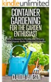 Container Gardening for the Garden Enthusiast: How to Succeed in Planting and Growing Potted Organic Herbs, Fruits and Vegetables (Container Gardening, ... Book, Vegetable Gardening, Gardening)