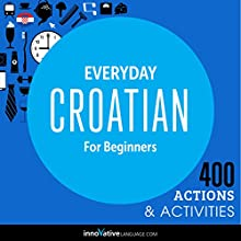 Everyday Croatian for Beginners - 400 Actions & Activities (       UNABRIDGED) by Innovative Language Learning LLC Narrated by Innovative Language Learning LLC