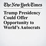 Trump Presidency Could Offer Opportunity to World's Autocrats | Rod Nordland