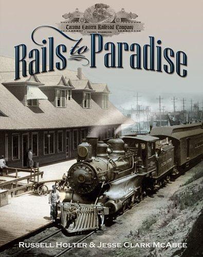 Rails to Paradise, the History of the Tacoma Eastern Railroad 1890 -1919