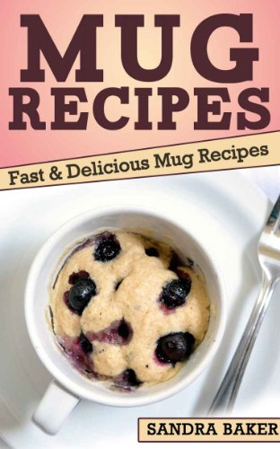 Mug Recipes: Fast & Delicious Mug Recipes by Sandra Baker