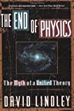 The End Of Physics: The Myth Of A Unified Theory (0465019765) by Lindley, David