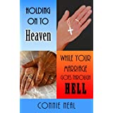 Holding On to Heaven While Your Marriage Goes Through Hell ~ Connie Neal