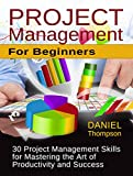 Project Management For Beginners: 30 Project Management Skills for Mastering the Art of Productivity and Success (Project Management for Beginners, Project ... Books, Project Management Knowledge)