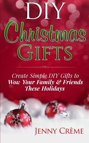 DIY Christmas Gifts: Create Simple DIY Gifts to Wow Your Family & Friends These Holidays