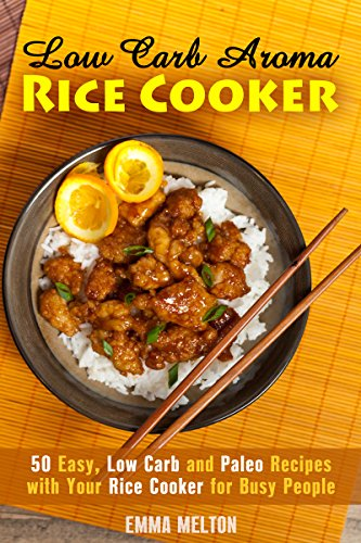 Low Carb Aroma Rice Cooker: 50 Easy, Low Carb and Paleo Recipes with Your Rice Cooker for Busy People (Low Carb Meals & Rice Cooker) by Emma Melton