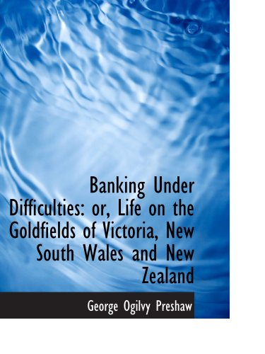 Banking Under Difficulties: or, Life on the Goldfields of Victoria, New South Wales and New Zealand