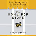 The Mom & Pop Store: How the Unsung Heroes of the American Economy Are Surviving and Thriving | Robert Spector
