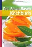 Das Säure-Basen-Kochbuch: Sich wohl fühlen mit über 140 leckeren Rezepten. Extra: Mit Wochenplan und Säure-Basen-Wegweiser