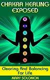 CHAKRA HEALING EXPOSED: Clearing And Balancing For Life (Chakras, Chakra Meditation, Chakra Energy, Crystals, Yoga)