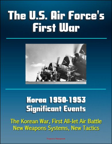 U.S. Government - The U.S. Air Force's First War: Korea 1950-1953 Significant Events - The Korean War, First All-Jet Air Battle, New Weapons Systems, New Tactics (English Edition)