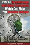 Over 60 Breakthrough Anti Aging Treatments Which Can Make You Decades Younger: Anti Aging Foods and Anti Aging Products