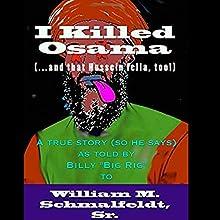 I Killed Osama (...and that Hussein fella, too!) (       UNABRIDGED) by William M. Schmalfeldt Sr. Narrated by David Winograd