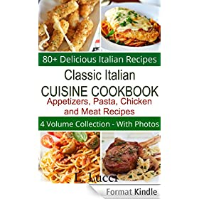 Classic Italian Cuisine Cookbook - 80+ Delicious Italian Recipes - (4 Volume Collection) Appetizers, Pasta, Chicken, and Meat Recipes (English Edition)