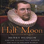 Half Moon: Henry Hudson and the Voyage That Redrew the Map of the New World | Douglas Hunter