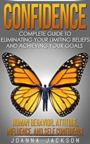 Confidence: Complete Guide to Eliminating your Limiting Beliefs and Achieving your Goals - Human Behavior, Attitude, Influence, and Self Confidence
