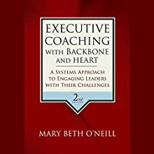 Executive Coaching with Backbone and Heart: A Systems Approach to Engaging Leaders with Their Challenges, 2nd Edition Audiobook by Mary Beth A. O' Neill Narrated by Vanessa Hart