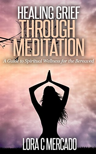 Healing Grief through Meditation: A Guide to Spiritual Wellness for the Bereaved PDF