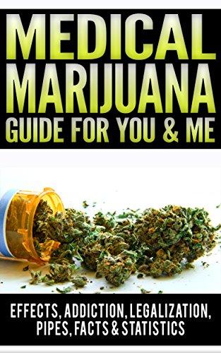 Medical Marijuana Guide For You  AND  Me: Effects Of Marijuana, Addiction, Vaporizer, Marijuana Legalization, Synthetic Marijuana, Side Effects, Pipes, Facts  AND  Statistics, Medical Marijuana Card Book