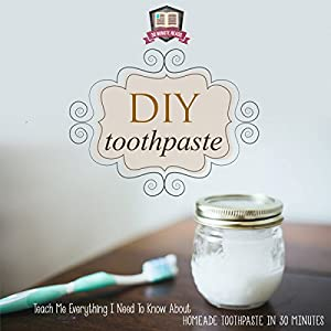 DIY Toothpaste: Teach Me Everything I Need to Know About Homemade Toothpaste in 30 Minutes Audiobook