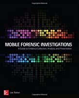 Mobile Forensic Investigations: A Guide to Evidence Collection, Analysis, and Presentation Front Cover