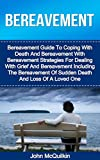 Bereavement: Bereavement Guide To Coping With Death And Bereavement With Bereavement Strategies For Dealing With Grief Including The Bereavement Of Sudden ... The Loss Of A Loved One (Death And Dying)