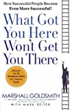 What Got You Here, Won't Get You There: HOW SUCCESSFUL PEOPLE BECOME EVEN MORE SUCCESSFUL