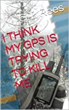 I THINK MY GPS IS TRYING TO KILL ME (I THINK MY GPS IS TRYING TO KILL ME & OTHER SHORT STORIES BY G.T. REES)
