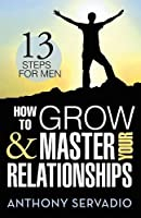 How to Grow and Master Your Relationships: Thirteen Steps for Men