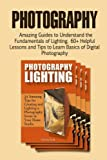 Photography: Amazing Guides to Understand the Fundamentals of Lighting. 60+ Helpful Lessons and Tips to Learn Basics of Digital Photography (Digital ... Photography,lighting photography books)