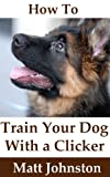 How To Train Your Dog With A Clicker (It's All About Dogs Book 2)