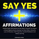 Say Yes Affirmations: Positive Daily Affirmations to Not Allow Yourself to Turn Down a Great Opportunity by Saying Yes More Often Using the Law of Attraction, Self-Hypnosis, Guided Meditation | Stephens Hyang