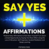 Say Yes Affirmations: Positive Daily Affirmations to Not Allow Yourself to Turn Down a Great Opportunity by Saying Yes More Often Using the Law of Attraction, Self-Hypnosis, Guided Meditation
