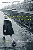 Amanda Coe What They Do in the Dark: a Novel